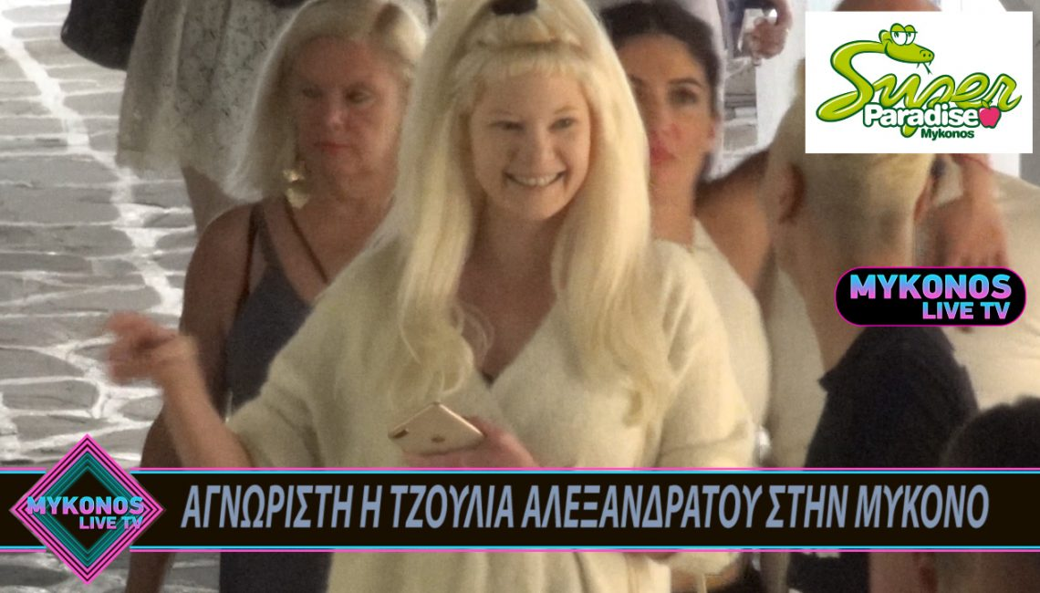ΑΓΝΩΡΙΣΤΗ Η ΤΖΟΥΛΙΑ ΑΛΕΞΑΝΔΡΑΤΟΥ ΣΤΗΝ ΜΥΚΟΝΟ